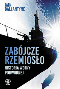 Zabójcze rzemiosło. Historia wojny podwodnej, Iain Ballantyne, Dom Wydawniczy REBIS Sp. z o.o.
