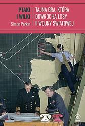 Ptaki i wilki. Tajna gra, która odwróciła losy II wojny..., Simon Parkin, Dom Wydawniczy REBIS Sp. z o.o.