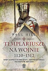 Templariusze na wojnie. 1120-1312, Paul Hill, Dom Wydawniczy REBIS Sp. z o.o.