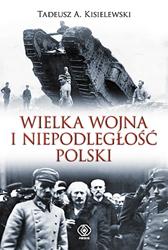 Wielka Wojna i niepodległość Polski, Tadeusz A. Kisielewski, Dom Wydawniczy REBIS Sp. z o.o.