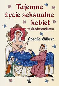 Tajemne życie seksualne kobiet w średniowieczu, Rosalie Gilbert, Dom Wydawniczy REBIS Sp. z o.o.