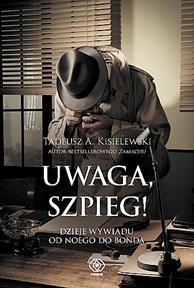 Uwaga, szpieg! Dzieje wywiadu od Noego do Bonda, Tadeusz A. Kisielewski, Dom Wydawniczy REBIS Sp. z o.o.
