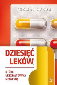 Dziesięć leków, które ukształtowały medycynę, Thomas Hager, Dom Wydawniczy REBIS Sp. z o.o.