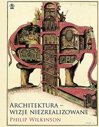 Architektura - wizje niezrealizowane, Philip Wilkinson, Dom Wydawniczy REBIS Sp. z o.o.