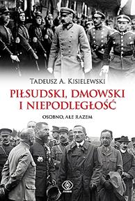 Piłsudski, Dmowski i niepodległość. Osobno, ale razem, Tadeusz A. Kisielewski, Dom Wydawniczy REBIS Sp. z o.o.