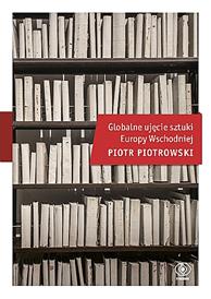 Globalne ujęcie sztuki Europy Wschodniej, Piotr Piotrowski, Dom Wydawniczy REBIS Sp. z o.o.