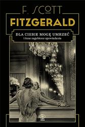 Dla ciebie mogę umrzeć i inne zagubione opowiadania, F. Scott Fitzgerald, Dom Wydawniczy REBIS Sp. z o.o.