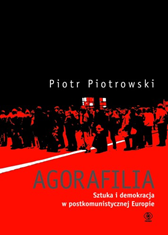Agorafilia. Sztuka i demokracja w postkomunistycznej Europie, Piotr Piotrowski, Dom Wydawniczy REBIS Sp. z o.o.