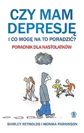Czy mam depresję i co mogę na to poradzić? Poradnik dla nast, Shirley Reynolds, Monika Parkinson, Dom Wydawniczy REBIS Sp. z o.o.
