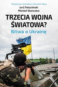Trzecia wojna światowa? Bitwa o Ukrainę, Jurij Felsztinski, Michaił Stanczew, Dom Wydawniczy REBIS Sp. z o.o.