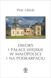 Dwory i pałace wiejskie w Małopolsce i na Podkarpaciu, Piotr Libicki, Dom Wydawniczy REBIS Sp. z o.o.
