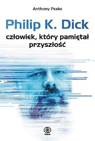 Philip K. Dick - człowiek, który pamiętał przyszłość, Anthony Peake, Dom Wydawniczy REBIS Sp. z o.o.