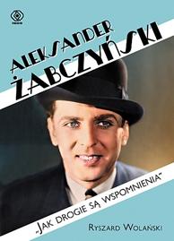 """Aleksander Żabczyński. """"Jak drogie są wspomnienia"""", Ryszard Wolański, Dom Wydawniczy REBIS Sp. z o.o."""