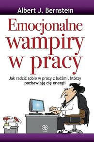 Emocjonalne wampiry w pracy, Albert J. Bernstein, Dom Wydawniczy REBIS Sp. z o.o.