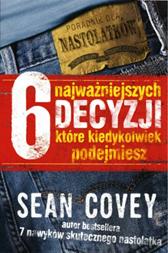 6 najważniejszych decyzji, które kiedykolwiek podejmiesz, Sean Covey, Dom Wydawniczy REBIS Sp. z o.o.