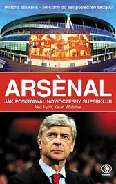 Arsenal. Jak powstawał nowoczesny superklub, Alex Fynn, Kevin Whitcher, Dom Wydawniczy REBIS Sp. z o.o.