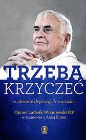 TRZEBA KRZYCZEĆ w obronie deptanych wartości, Anna Bimer, o. Ludwik Wiśniewski OP, Dom Wydawniczy REBIS Sp. z o.o.