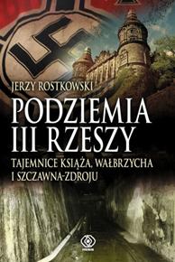 Podziemia III Rzeszy. Tajemnice Książa, Wałbrzycha i Szczawn, Jerzy Rostkowski, Dom Wydawniczy REBIS Sp. z o.o.